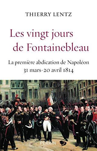 Les vingt jours de Fontainebleau : La première abdication de Napoléon, 31 mars 20 avril 1814