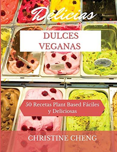 DELICIAS DULCES VEGANAS: 50 Recetas Plant Based Fáciles y Deliciosas. Vegan recipes dessert (Spanish version)