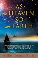 AS In HEAVEN, SO On EARTH: Foundational Keys and Practical Instruction for Advancing God's Kingdom on Earth