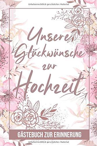 Unsere Glückwünsche Zur Hochzeit - Gästebuch Zur Erinnerung: Hochzeit Buch für Gäste zum Ausfüllen - Zum Eintragen von Wünschen für das Brautpaar - ... für Braut und Bräutigam, Motiv: Rosa Blumen
