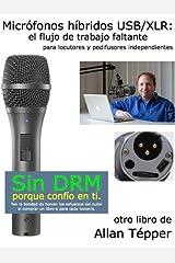 Micrófonos híbridos USB/XLR: el flujo de trabajo faltante para locutores y podifusores independientes (Spanish Edition) Kindle Edition