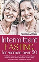 Intermittent Fasting for Women Over 50: The Effective Guide to Lose Weight, Reset Metabolism, and Body Detox. Unlock the Secrets to Delay Aging with Intermittent Fasting & Autophagy.