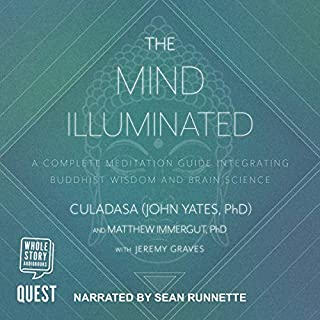 The Mind Illuminated     A Complete Meditation Guide Integrating Buddhist Wisdom and Brain Science for Greater Mindfulness              Written by:                                                                                                                                 Culadasa,                                                                                        Matthew Immergut PhD,                                                                                        Jeremy Graves,                                             Narrated by:                                                                                                                                 Sean Runnette                      Length: 13 hrs and 33 mins     Not rated yet     Overall 0.0