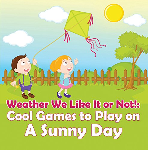 Weather We Like It or Not!: Cool Games to Play on A Sunny Day: Weather for Kids - Earth Sciences (Children's Weather Books)