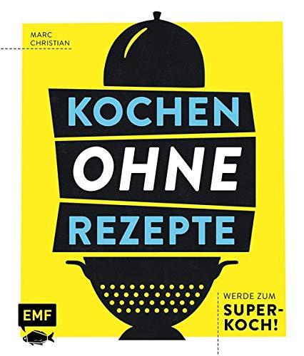 Kochen ohne Rezepte – Werde zum Super-Koch!: Mit Grafiken, Aromaprofilen, SOS-Tipps und mehr zum Improvisations-Held