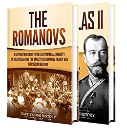 Romanovs: A Captivating Guide to the Romanov Dynasty that Ruled Russia From 1613 Until the Russian Revolution and the Life of Nicholas II by [Captivating History]