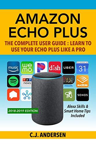Amazon Echo Plus - The Complete User Guide: Alexa Skills & Smart Home Tips Included (Alexa & Amazon Echo Plus Setup Book 1) (English Edition)