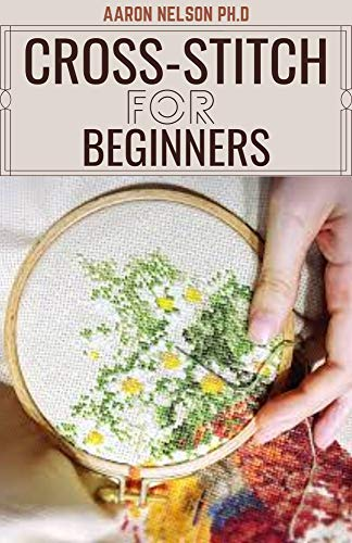 CROSS-STITCH FOR BEGINNERS: BEGINNERS AND DUMMIES GUIDE TO EMBROIDERY, CROSS-STITCHING, NEEDLEPOINT AND MORE