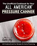 The Unofficial Cookbook for Your All American Pressure Canner: 120 Foolproof and Fun Recipes for Home Preserving
