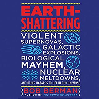 Earth-Shattering     Violent Supernovas, Galactic Explosions, Biological Mayhem, Nuclear Meltdowns, and Other Hazards to Life in Our Universe              Written by:                                                                                                                                 Bob Berman                               Narrated by:                                                                                                                                 Peter Ganim                      Length: 9 hrs and 43 mins     1 rating     Overall 5.0