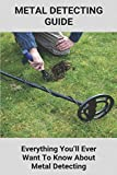 Metal Detecting Guide: Everything You'll Ever Want To Know About Metal Detecting: How To Find Treasure Without A Metal Detector