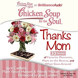 Chicken Soup for the Soul: Thanks Mom - 33 Stories of Favorite Moments, Mom to the Rescue, and What Goes Around                   By:                                                                                                                                 Jack Canfield,                                                                                        Mark Victor Hansen,                                                                                        Wendy Walker                               Narrated by:                                                                                                                                 Tanya Eby,                                                                                        Fred Stella                      Length: 2 hrs and 59 mins     Not rated yet     Overall 0.0