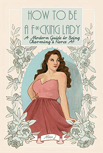 How To Be A F*cking Lady: A Modern Guide to Being Charming & Fierce AF