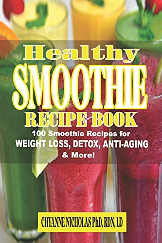 The Healthy Smoothie Recipe Book: 100 Smoothie Recipes for Weight Loss, Detox, Anti-Aging & More! Breakfast Smoothies, Brain Nourishing Smoothies, Alkalizing Smoothies, Anti-Aging Smoothies