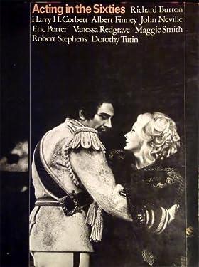 Acting in the sixties;: Richard Burton, Harry H. Corbett, Albert Finney, John Neville, Eric Porter, Vanessa Redgrave, Maggie Smith, Robert Stephens, Dorothy Tutin