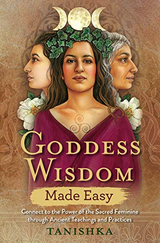 Goddess Wisdom Made Easy: Connect to the Power of the Sacred Feminine through Ancient Teachings and Practices (English Edition)