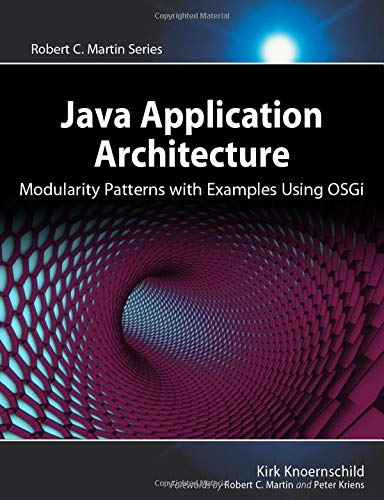 Java Application Architecture: Modularity Patterns with Examples Using OSGi: Modularity Patterns with Examples Using OSGi (Robert C. Martin Series) (Agile Software Development Series)