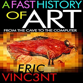A Fast History of Art: From the Cave to the Computer                   By:                                                                                                                                 Eric Vinc3nt                               Narrated by:                                                                                                                                 Eric Vinc3nt                      Length: 2 hrs and 37 mins     1 rating     Overall 1.0