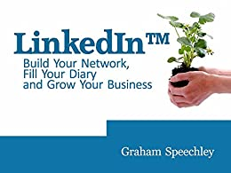 Use LinkedIn to Build Your Network, Fill Your Diary and Grow Your Business by [Graham Speechley]