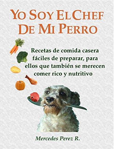 YO SOY EL CHEF DE MI PERRO: RECETAS CASERAS FÁCILES, RICAS Y...