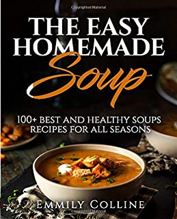 The Easy Home-made Soup: 100+ Best and Healthy Soups Recipes For All Seasons