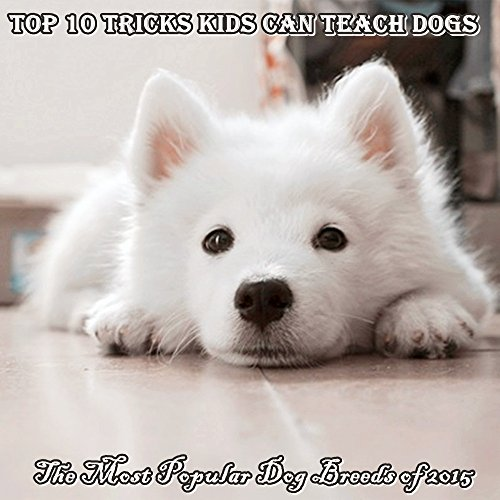 Books for Kids: Top 10 tricks kids can teach dogs, The Most Popular Dog Breeds of 2015 (Dog Picture books for kids)