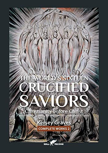 The World's Sixteen Crucified Saviors: or Christianity before Christ (2) (Kersey Graves Complete Works)