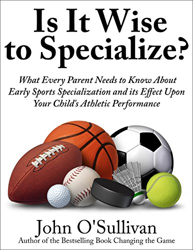 Is It Wise to Specialize?: What Every Parent Needs to Know About Early Sports Specialization and its Effect Upon Your Child's Athletic Performance (English Edition)