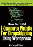 How to Build E-commerce Website For Dropshipping Using WordPress: A Step-by-Step Guide for Beginners to Build Online Stores to Sell or dropship their Products