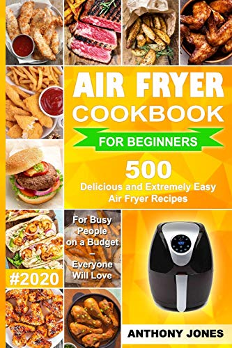 Air Fryer Cookbook for Beginners #2020: 500 Delicious and Extremely Easy Air Fryer Recipes for Busy People on a Budget – Everyone will Love