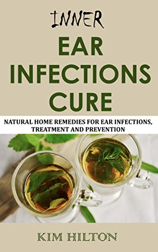 Inner Ear Infections Cure: Natural Home Remedies for Ear Infections, Treatment and Prevention by [Kim Hilton]