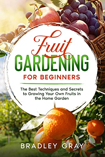 Fruit Gardening for Beginners: The Best Techniques and Secrets to Growing Your Own Fruits in the Home Garden (English Edition)
