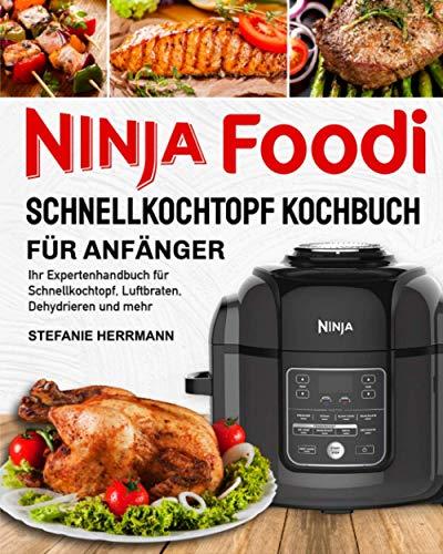 Ninja Foodi Schnellkochtopf-Kochbuch für Anfänger: Ihr Expertenhandbuch für Schnellkochtopf, Luftbraten, Dehydrieren und mehr
