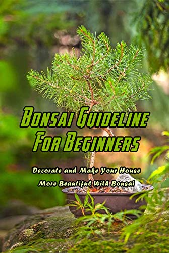 Bonsai Guideline For Beginners: Decorate and Make Your House More Beautiful With Bonsai: Beginners Guide About Bonsai (English Edition)