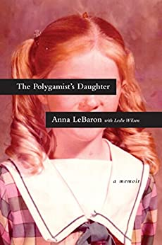 The Polygamist's Daughter: A Memoir by [Anna LeBaron, Leslie Wilson]