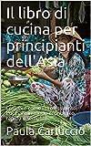 Il libro di cucina per principianti dell'Asia: Cucinare come i professionisti. Cucinare in modo economico, rapido e semplice. (Italian Edition)