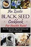 An Exotic Black Seed Cookbook for Health Nuts!: Rare Recipes for Nigella Sativa and Black Cumin Seeds (The Health Nut Cooking Collection) (Volume 2)