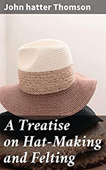 A Treatise on Hat-Making and Felting: Including a Full Exposition of the Singular Properties of Fur, Wool, and Hair by [hatter Thomson, John]