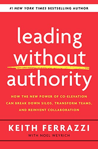 Leading Without Authority: How the New Power of Co-Elevation Can Break Down Silos, Transform Teams,