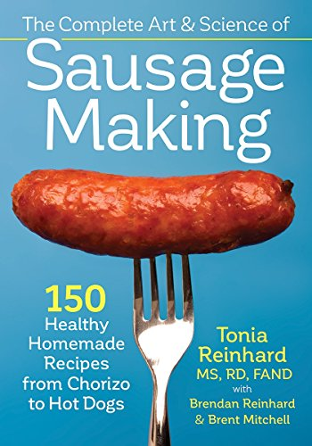 The Complete Art and Science of Sausage Making: 150 Healthy Homemade Recipes from Chorizo to Hot...