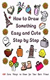 How to Draw Something Easy and Cute Step by Step: 160 Cute Things to Draw for Your Best Friend (Learn to Write and Draw for Kids)