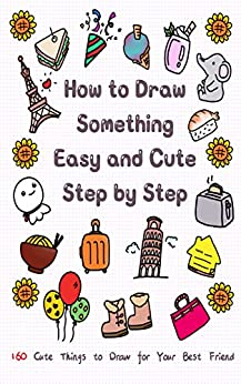 How to Draw Something Easy and Cute Step by Step: 160 Cute Things to Draw for Your Best Friend (Learn to Write and Draw for Kids) by [Jay T]