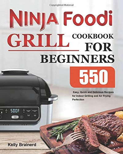 Ninja Foodi Grill Cookbook for Beginners: 550 Easy, Quick and Delicious Recipes for Indoor Grilling and Air Frying Perfection
