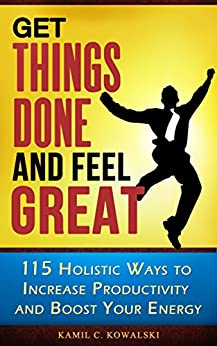 [Kamil C. Kowalski]のGet Things Done AND Feel Great: 115 Holistic Ways to Increase Productivity and Boost Your Energy (English Edition)