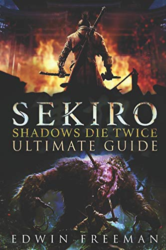 Sekiro: Shadows Die Twice Ultimate Game Guide: Important Tips, Combat, Walkthrough For Each Zone, Boss Battles And Guides, All Endings, Secret Locations and More