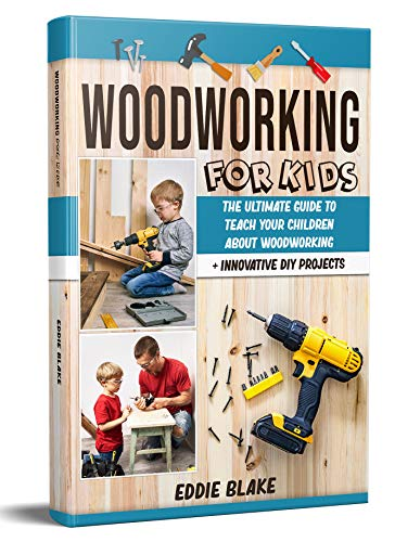 Woodworking for Kids: The Ultimate Guide to Teach Your Children About Woodworking + Innovative DIY Projects by [Eddie Blake]