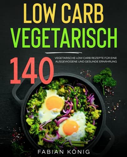 Low Carb Vegetarisch: 140 vegetarische Low Carb Rezepte für eine ausgewogene und gesunde Ernährung. (low carb vegetarisch kochbuch, Band 1)
