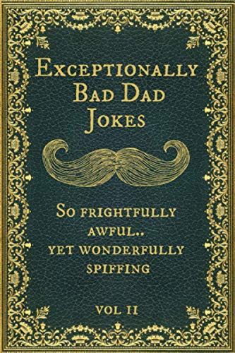 Exceptionally Bad Dad Jokes: So frightfully awful.. yet wonderfully spiffing. Vol II