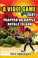 A Video Game Story: Trapped On Battle Royale Island (Video Game Novels For Kids)