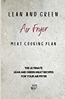 Lean and Green Air Fryer Meat Cooking Plan: The Ultimate Lean and Green Meat Recipes for your Air Fryer